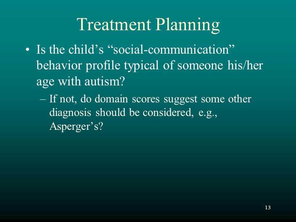 "13 Treatment Planning Is the child's ""social-communication"" behavior profile typical of someone his/her age with autism? –If not, do domain scores sug"