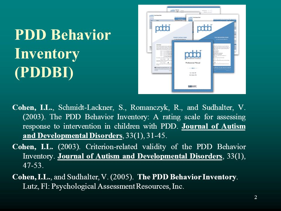 2 PDD Behavior Inventory (PDDBI) Cohen, I.L., Schmidt-Lackner, S., Romanczyk, R., and Sudhalter, V. (2003). The PDD Behavior Inventory: A rating scale