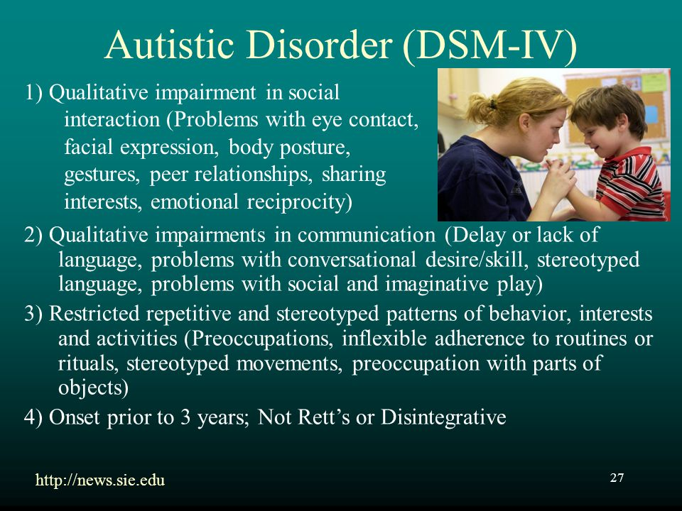 27 Autistic Disorder (DSM-IV) 1) Qualitative impairment in social interaction (Problems with eye contact, facial expression, body posture, gestures, p