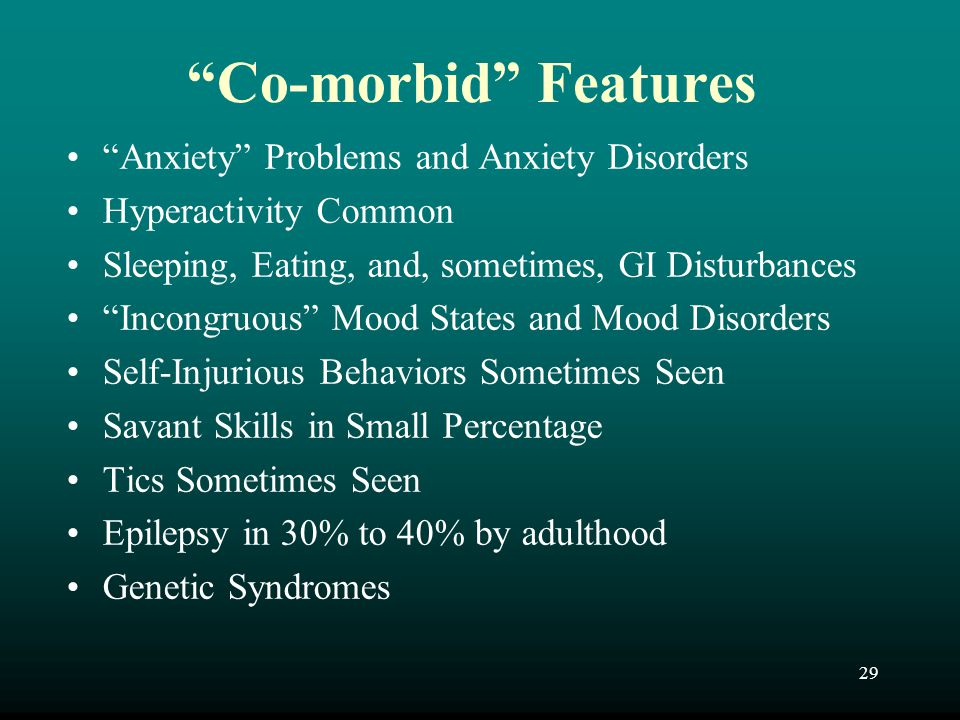 "29 ""Co-morbid"" Features ""Anxiety"" Problems and Anxiety Disorders Hyperactivity Common Sleeping, Eating, and, sometimes, GI Disturbances ""Incongruous"""