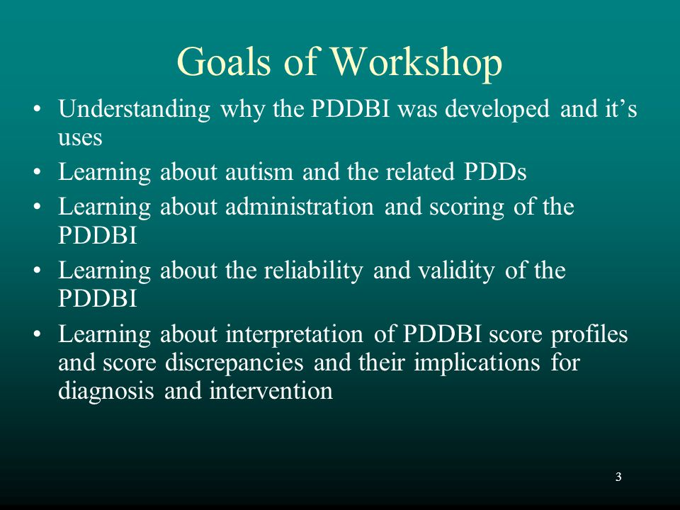 3 Goals of Workshop Understanding why the PDDBI was developed and it's uses Learning about autism and the related PDDs Learning about administration a