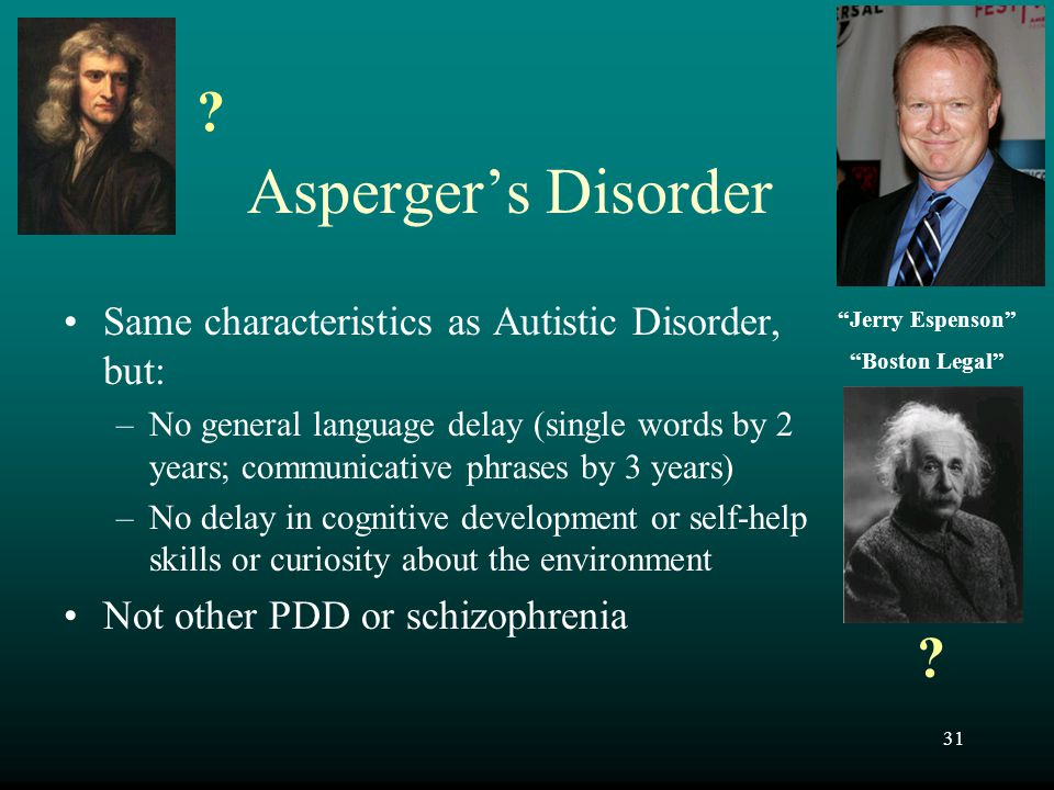 31 Asperger's Disorder Same characteristics as Autistic Disorder, but: –No general language delay (single words by 2 years; communicative phrases by 3