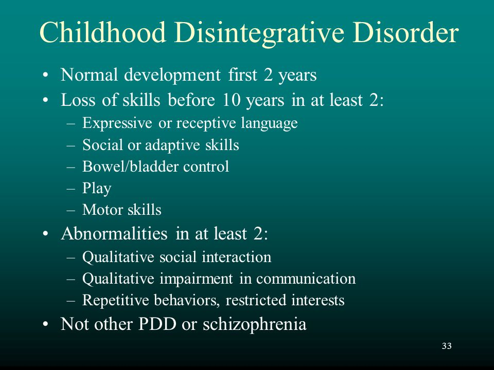 33 Childhood Disintegrative Disorder Normal development first 2 years Loss of skills before 10 years in at least 2: –Expressive or receptive language