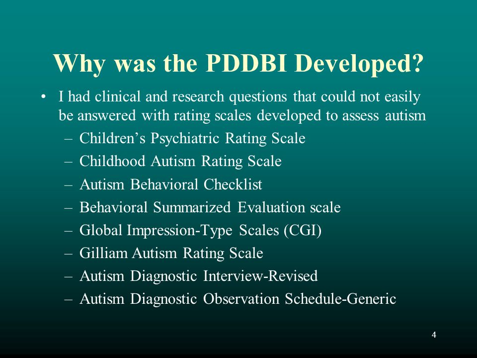 4 Why was the PDDBI Developed? I had clinical and research questions that could not easily be answered with rating scales developed to assess autism –