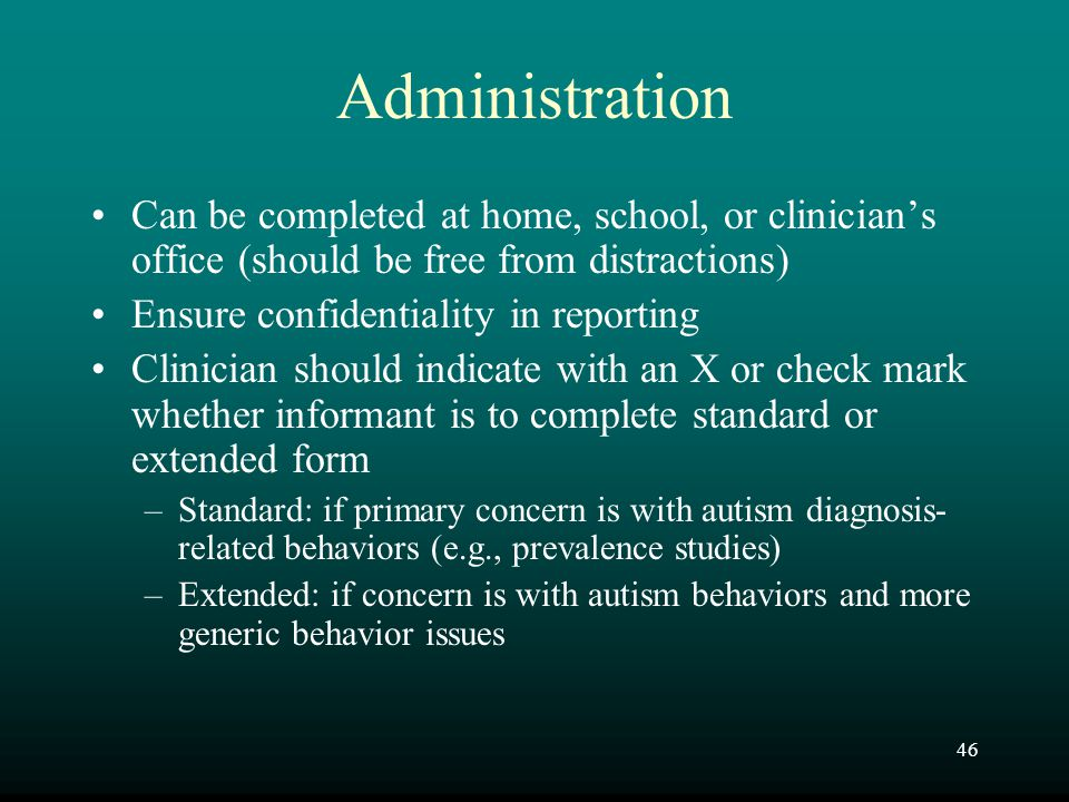 46 Administration Can be completed at home, school, or clinician's office (should be free from distractions) Ensure confidentiality in reporting Clini
