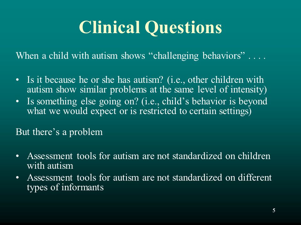 "5 Clinical Questions When a child with autism shows ""challenging behaviors"".... Is it because he or she has autism? (i.e., other children with autism"