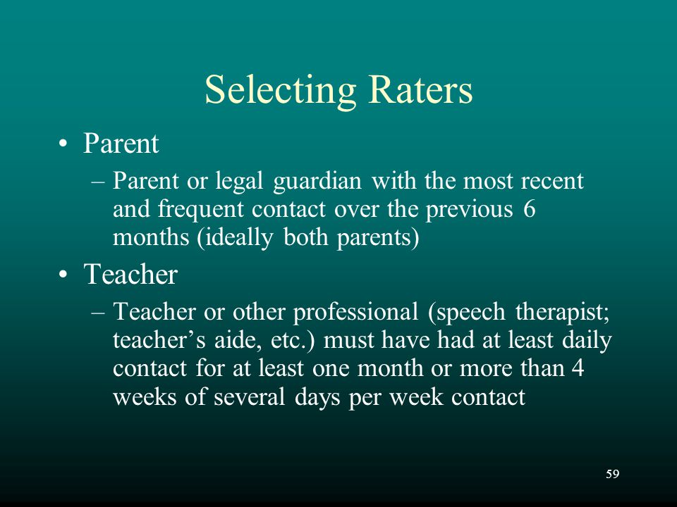 59 Selecting Raters Parent –Parent or legal guardian with the most recent and frequent contact over the previous 6 months (ideally both parents) Teach