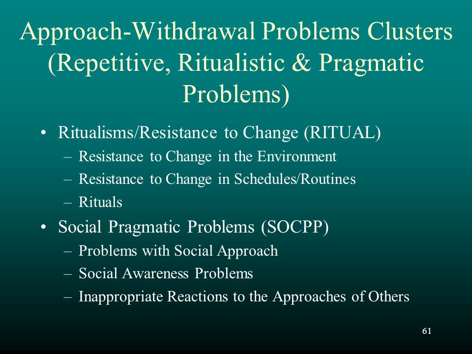 61 Approach-Withdrawal Problems Clusters (Repetitive, Ritualistic & Pragmatic Problems) Ritualisms/Resistance to Change (RITUAL) –Resistance to Change