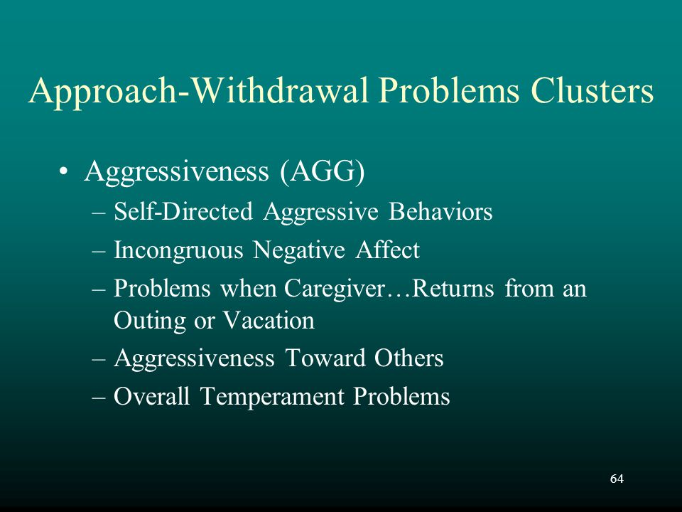 64 Approach-Withdrawal Problems Clusters Aggressiveness (AGG) –Self-Directed Aggressive Behaviors –Incongruous Negative Affect –Problems when Caregive