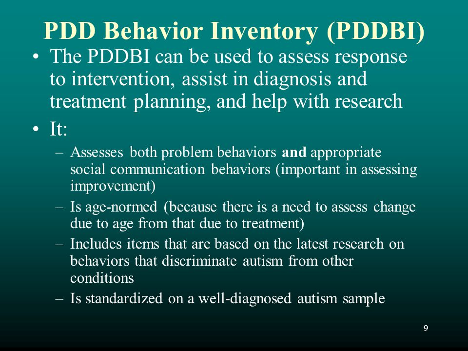 9 PDD Behavior Inventory (PDDBI) The PDDBI can be used to assess response to intervention, assist in diagnosis and treatment planning, and help with r