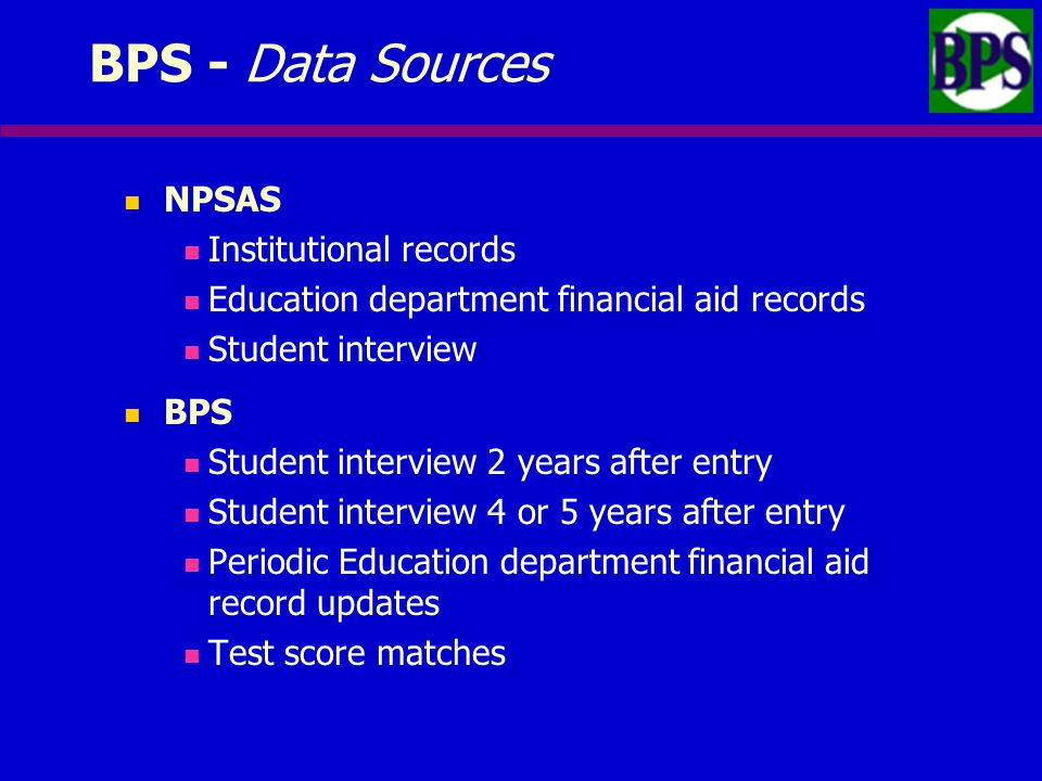BPS - Data Sources NPSAS Institutional records Education department financial aid records Student interview BPS Student interview 2 years after entry Student interview 4 or 5 years after entry Periodic Education department financial aid record updates Test score matches