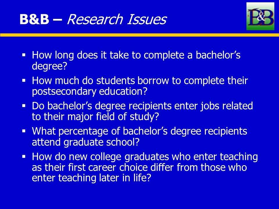 B&B – Research Issues  How long does it take to complete a bachelor's degree.