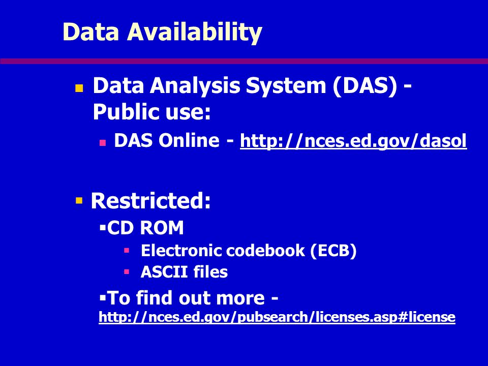 Data Availability Data Analysis System (DAS) - Public use: DAS Online - http://nces.ed.gov/dasol  Restricted:  CD ROM  Electronic codebook (ECB)  ASCII files  To find out more - http://nces.ed.gov/pubsearch/licenses.asp#license