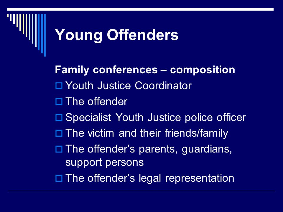 Young Offenders Family conferences – composition  Youth Justice Coordinator  The offender  Specialist Youth Justice police officer  The victim and their friends/family  The offender's parents, guardians, support persons  The offender's legal representation