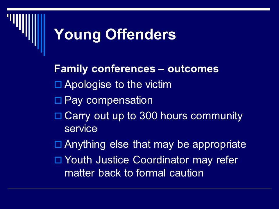 Young Offenders Family conferences – outcomes  Apologise to the victim  Pay compensation  Carry out up to 300 hours community service  Anything else that may be appropriate  Youth Justice Coordinator may refer matter back to formal caution