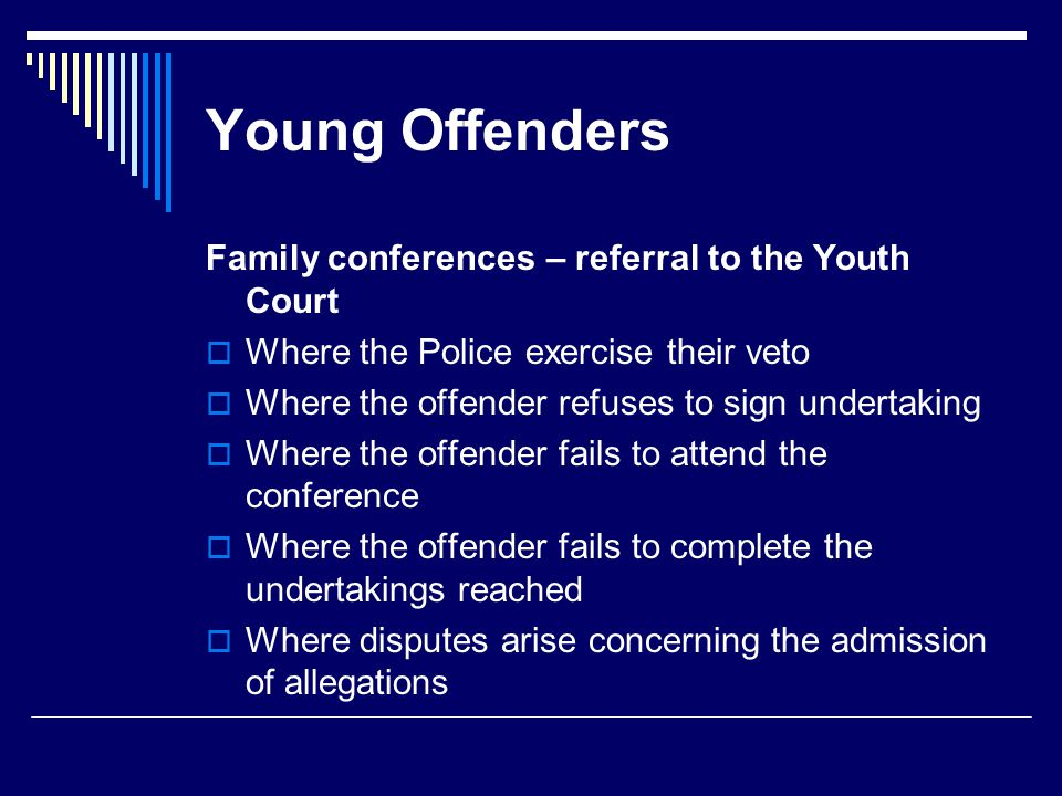 Young Offenders Family conferences – referral to the Youth Court  Where the Police exercise their veto  Where the offender refuses to sign undertaking  Where the offender fails to attend the conference  Where the offender fails to complete the undertakings reached  Where disputes arise concerning the admission of allegations