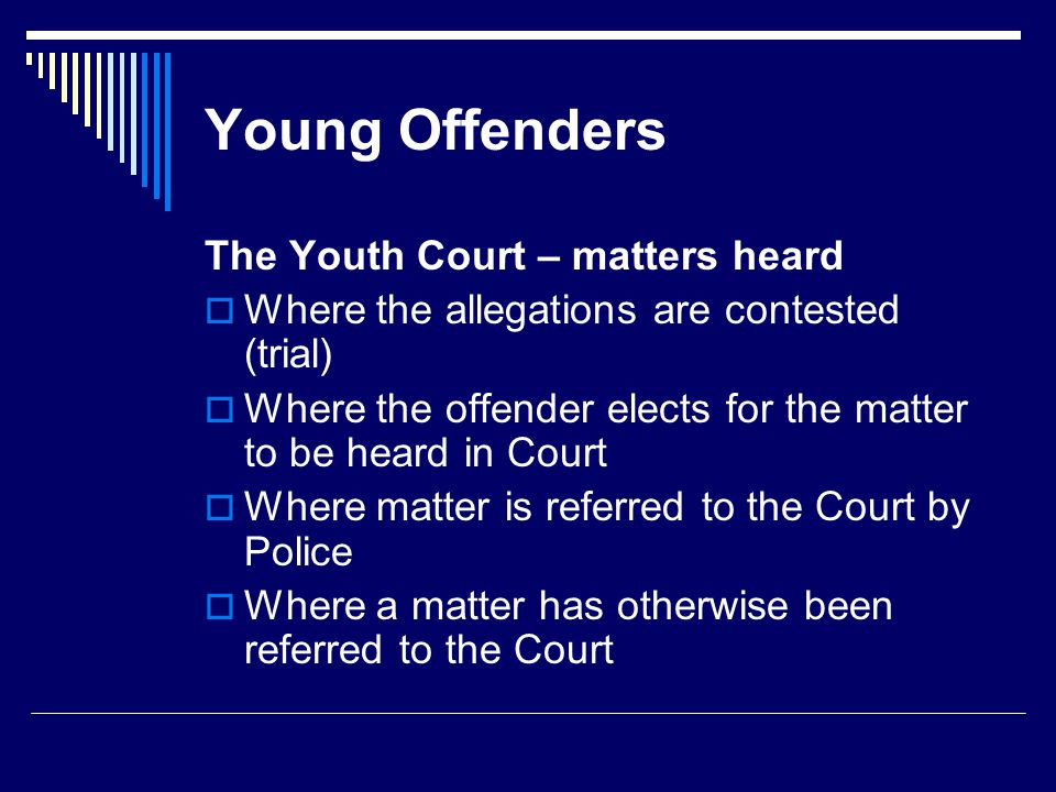 Young Offenders The Youth Court – matters heard  Where the allegations are contested (trial)  Where the offender elects for the matter to be heard in Court  Where matter is referred to the Court by Police  Where a matter has otherwise been referred to the Court