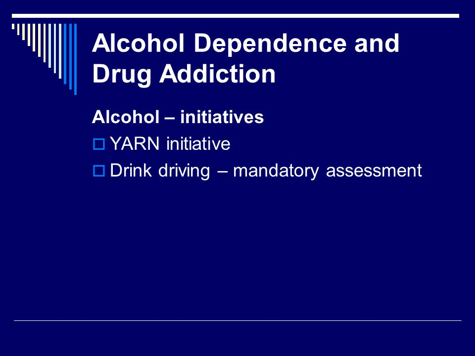 Alcohol Dependence and Drug Addiction Alcohol – initiatives  YARN initiative  Drink driving – mandatory assessment