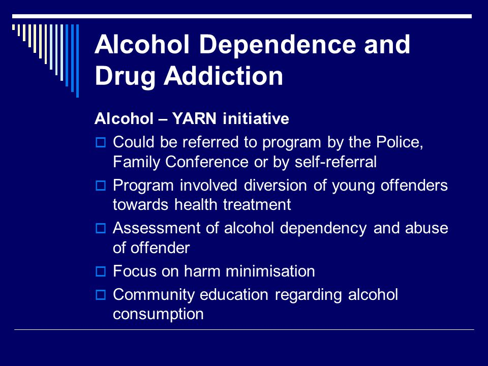 Alcohol Dependence and Drug Addiction Alcohol – YARN initiative  Could be referred to program by the Police, Family Conference or by self-referral  Program involved diversion of young offenders towards health treatment  Assessment of alcohol dependency and abuse of offender  Focus on harm minimisation  Community education regarding alcohol consumption