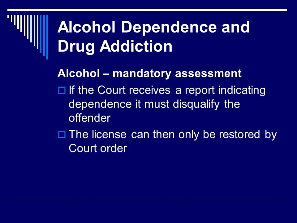 Alcohol Dependence and Drug Addiction Alcohol – mandatory assessment  If the Court receives a report indicating dependence it must disqualify the offender  The license can then only be restored by Court order