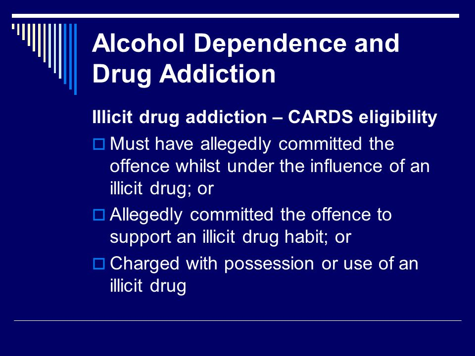 Alcohol Dependence and Drug Addiction Illicit drug addiction – CARDS eligibility  Must have allegedly committed the offence whilst under the influence of an illicit drug; or  Allegedly committed the offence to support an illicit drug habit; or  Charged with possession or use of an illicit drug