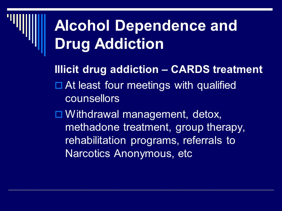 Alcohol Dependence and Drug Addiction Illicit drug addiction – CARDS treatment  At least four meetings with qualified counsellors  Withdrawal management, detox, methadone treatment, group therapy, rehabilitation programs, referrals to Narcotics Anonymous, etc