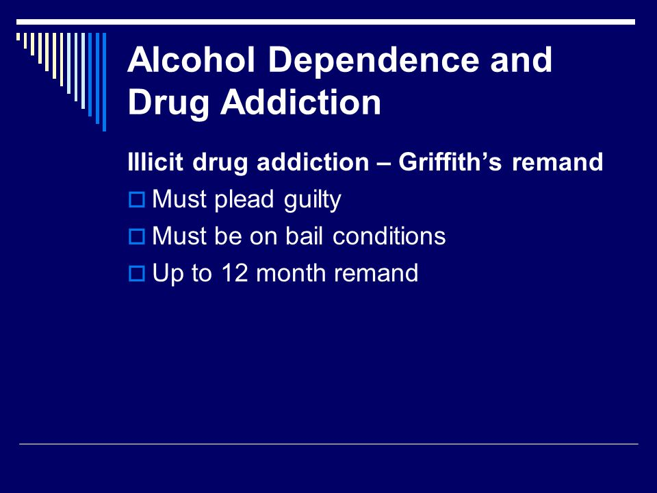 Alcohol Dependence and Drug Addiction Illicit drug addiction – Griffith's remand  Must plead guilty  Must be on bail conditions  Up to 12 month remand