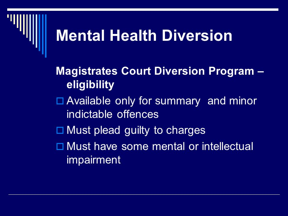 Mental Health Diversion Magistrates Court Diversion Program – eligibility  Available only for summary and minor indictable offences  Must plead guilty to charges  Must have some mental or intellectual impairment
