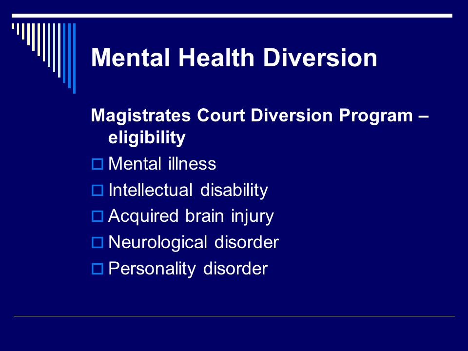 Mental Health Diversion Magistrates Court Diversion Program – eligibility  Mental illness  Intellectual disability  Acquired brain injury  Neurological disorder  Personality disorder