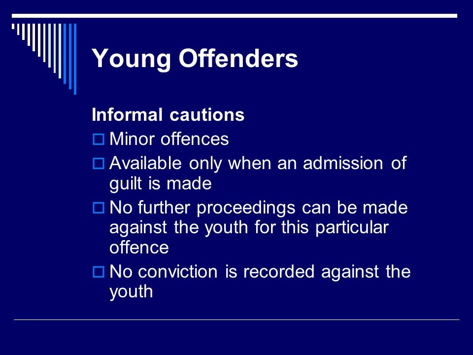Young Offenders Formal cautions  Formal procedure by which offenders must be made aware of their rights  Minor offences only  First time offences only  The allegations must be reduced to writing  Caution must be signed  The allegations must be admitted by the youth  No formal conviction is recorded but the police officer can impose a range of penalties