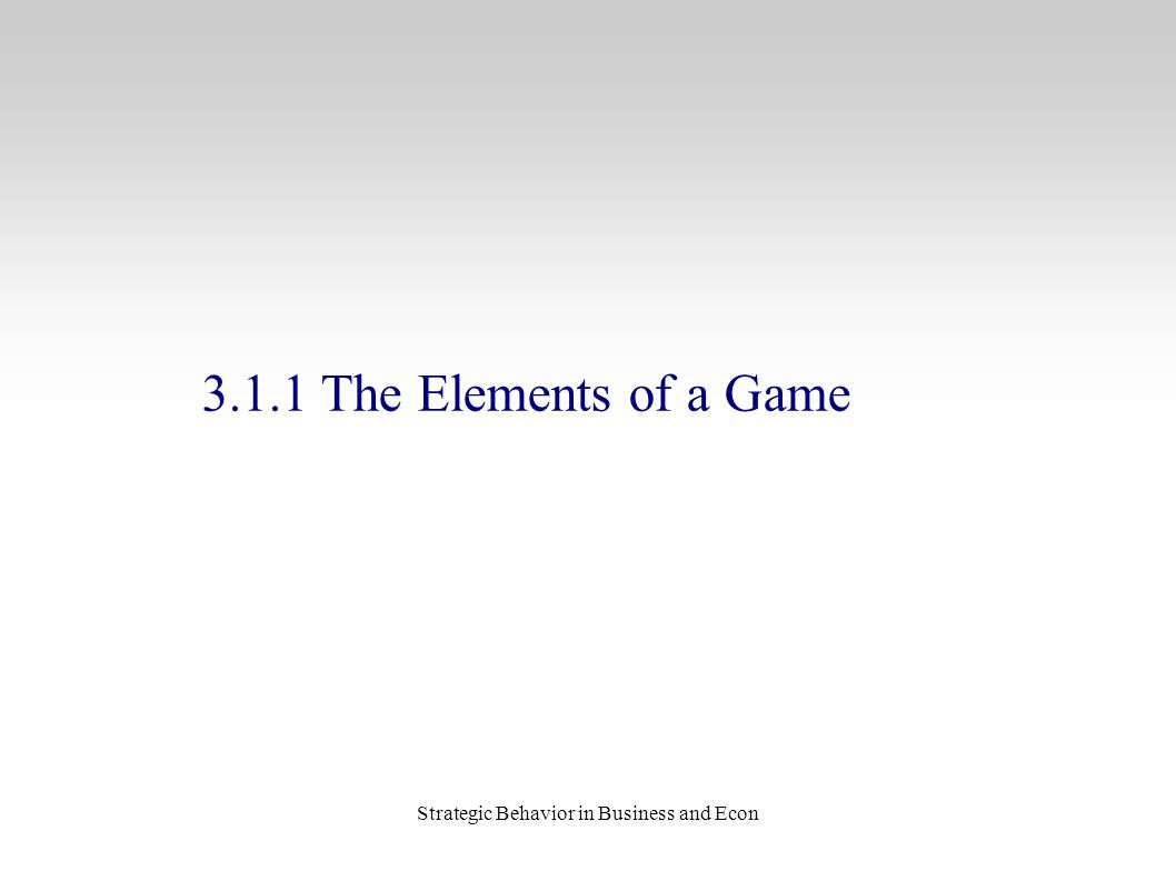Strategic Behavior in Business and Econ 3.1.1 The Elements of a Game