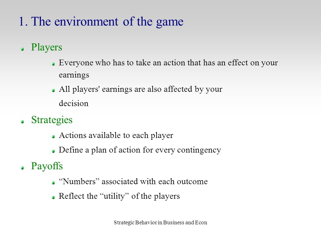 Strategic Behavior in Business and Econ Players Everyone who has to take an action that has an effect on your earnings All players earnings are also affected by your decision Strategies Actions available to each player Define a plan of action for every contingency Payoffs Numbers associated with each outcome Reflect the utility of the players 1.