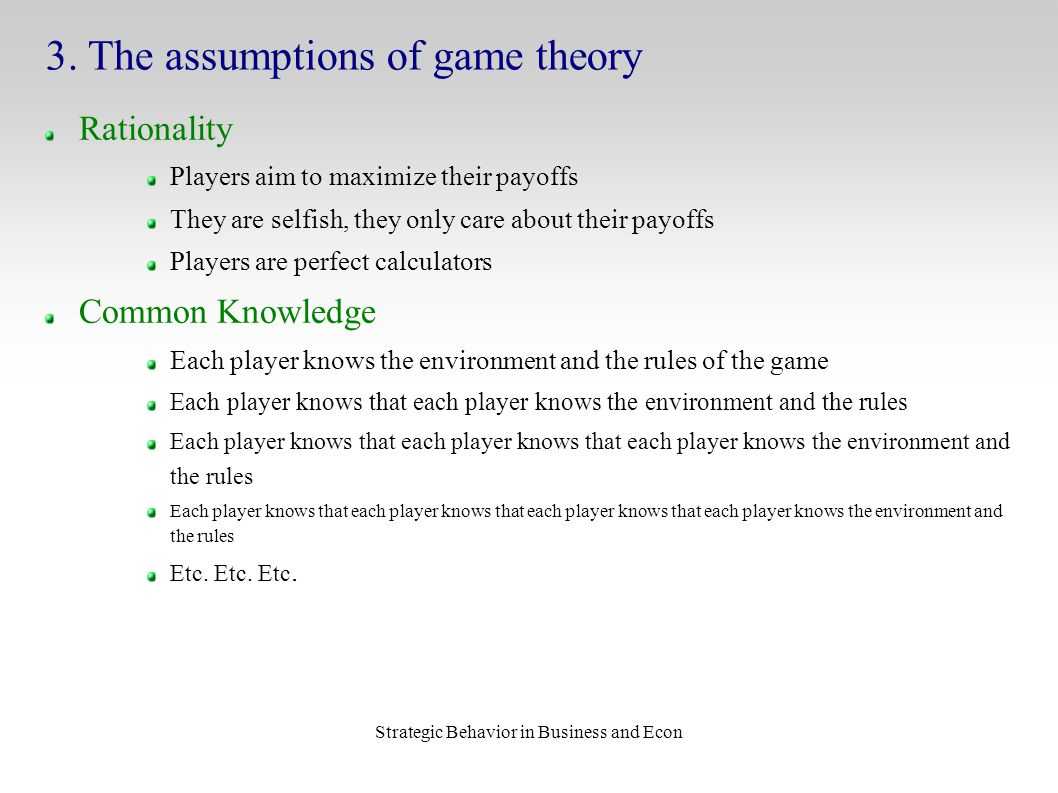 Strategic Behavior in Business and Econ 3. The assumptions of game theory Rationality Players aim to maximize their payoffs They are selfish, they onl