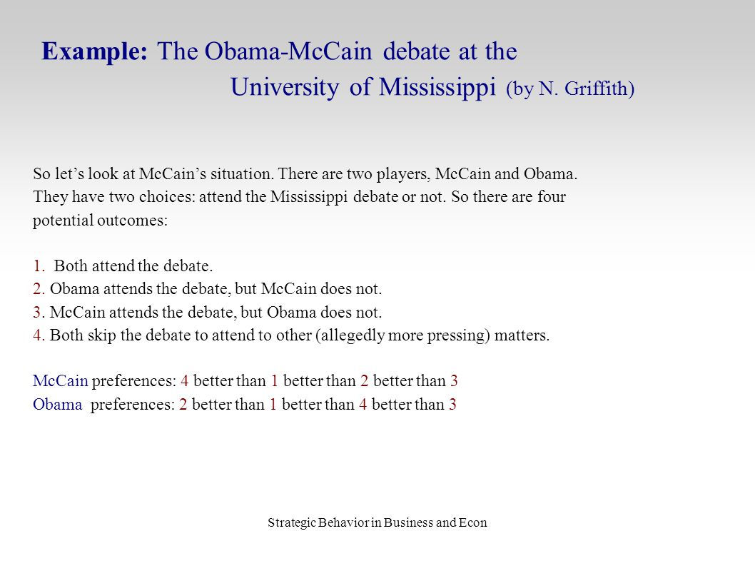 Strategic Behavior in Business and Econ Example: The Obama-McCain debate at the University of Mississippi (by N. Griffith) So let's look at McCain's s