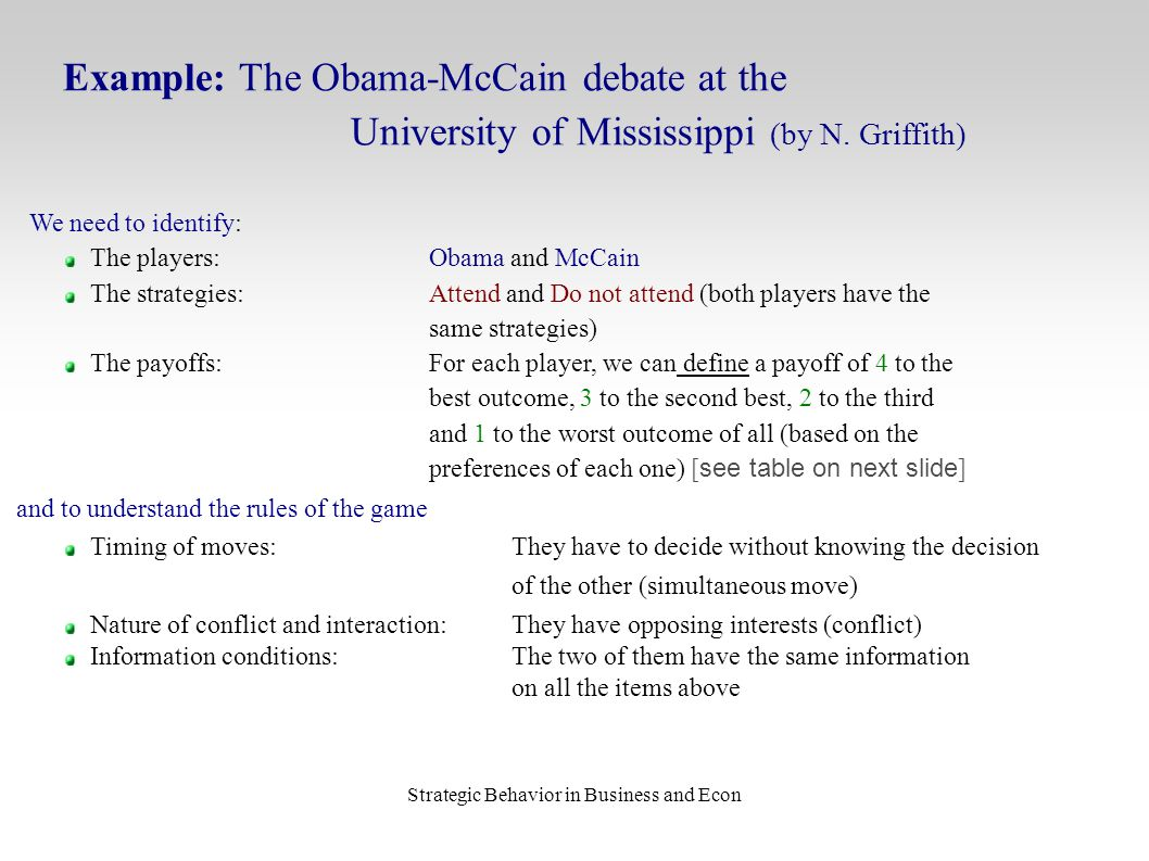 Strategic Behavior in Business and Econ Example: The Obama-McCain debate at the University of Mississippi (by N. Griffith) We need to identify: The pl