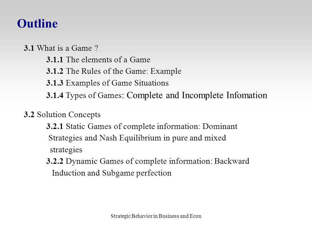 Strategic Behavior in Business and Econ Outline 3.1 What is a Game ? 3.1.1 The elements of a Game 3.1.2 The Rules of the Game: Example 3.1.3 Examples