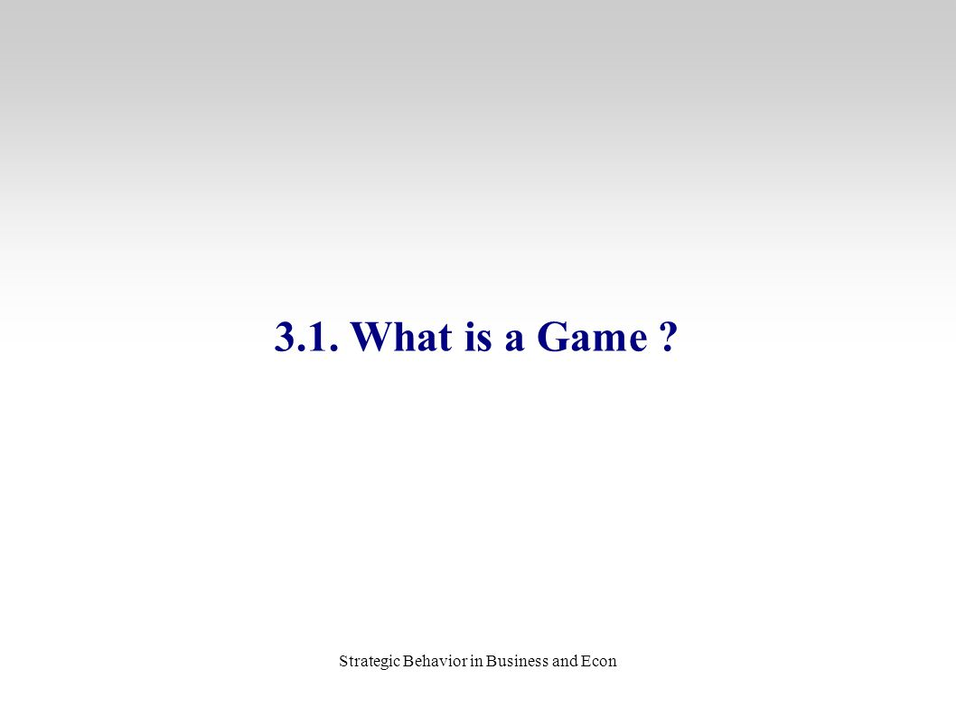 Strategic Behavior in Business and Econ 3.1. What is a Game