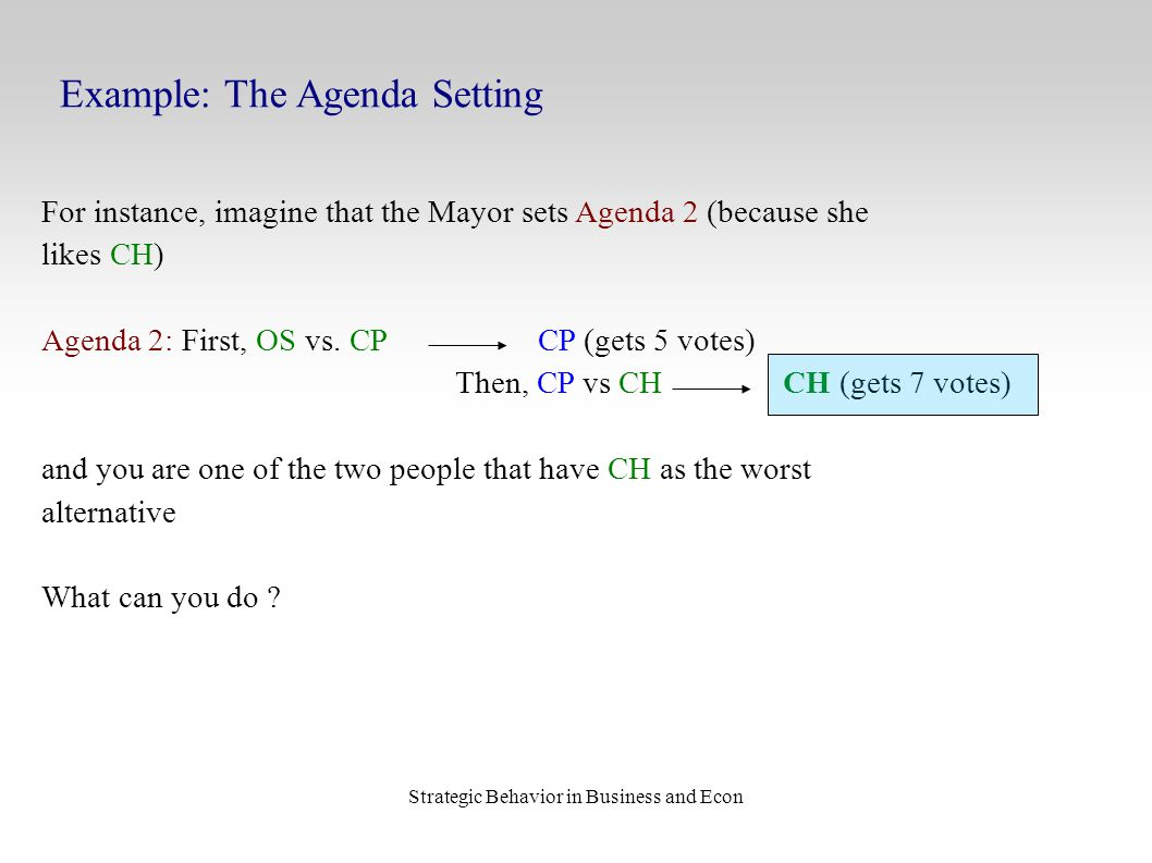 Strategic Behavior in Business and Econ Example: The Agenda Setting For instance, imagine that the Mayor sets Agenda 2 (because she likes CH) Agenda 2: First, OS vs.