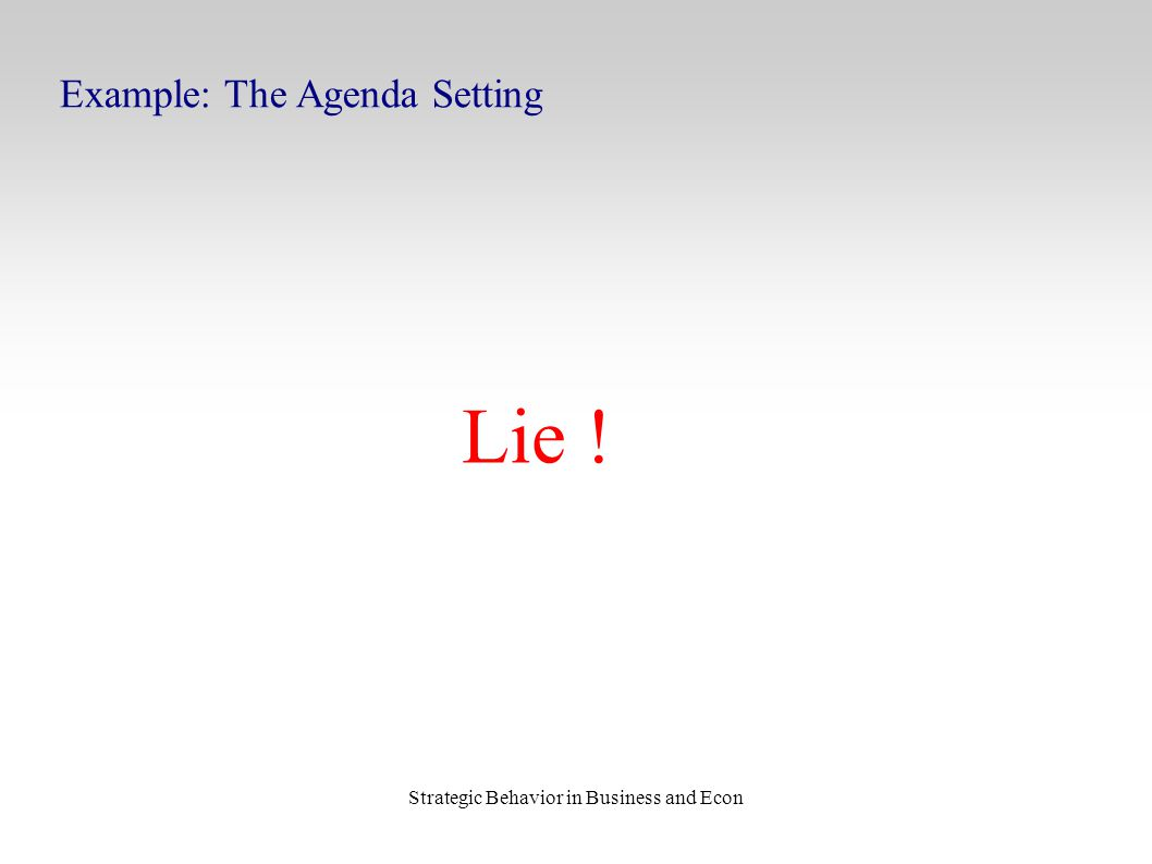 Strategic Behavior in Business and Econ Example: The Agenda Setting Lie !