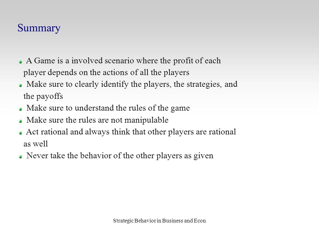 Strategic Behavior in Business and Econ Summary A Game is a involved scenario where the profit of each player depends on the actions of all the player