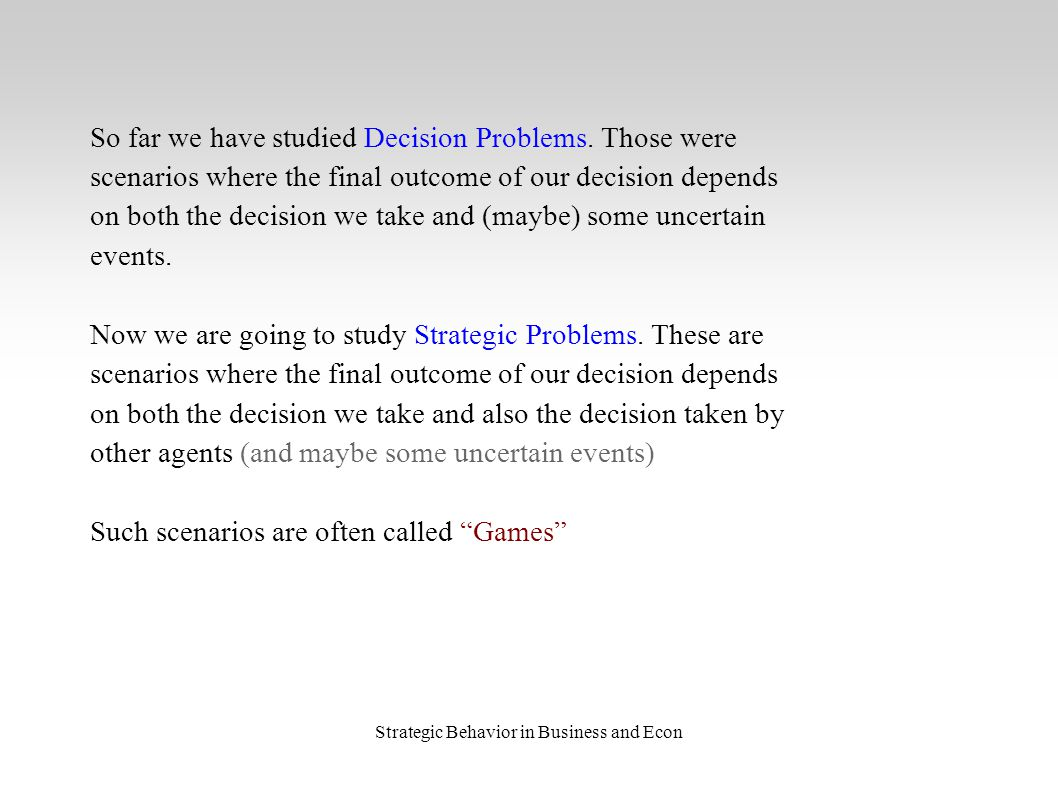 Strategic Behavior in Business and Econ So far we have studied Decision Problems.