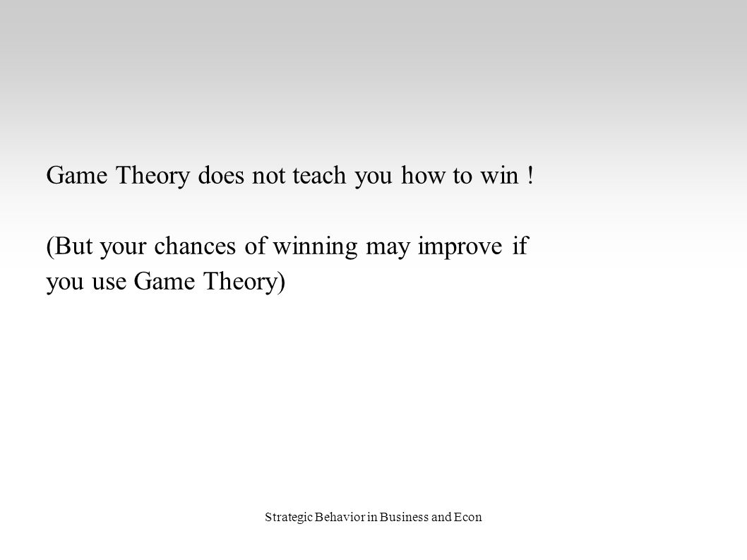 Strategic Behavior in Business and Econ Game Theory does not teach you how to win ! (But your chances of winning may improve if you use Game Theory)
