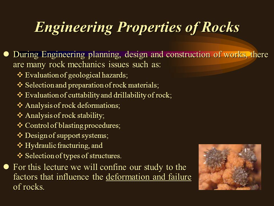Engineering Properties of Rocks lSuch factors include: vMineralogical composition and texture; vPlanes of weakness; vDegree of mineral alteration; vTemperature and Pressure conditions of rock formation; vPore water content, and vLength of time and rate of changing stress that a rock experiences.