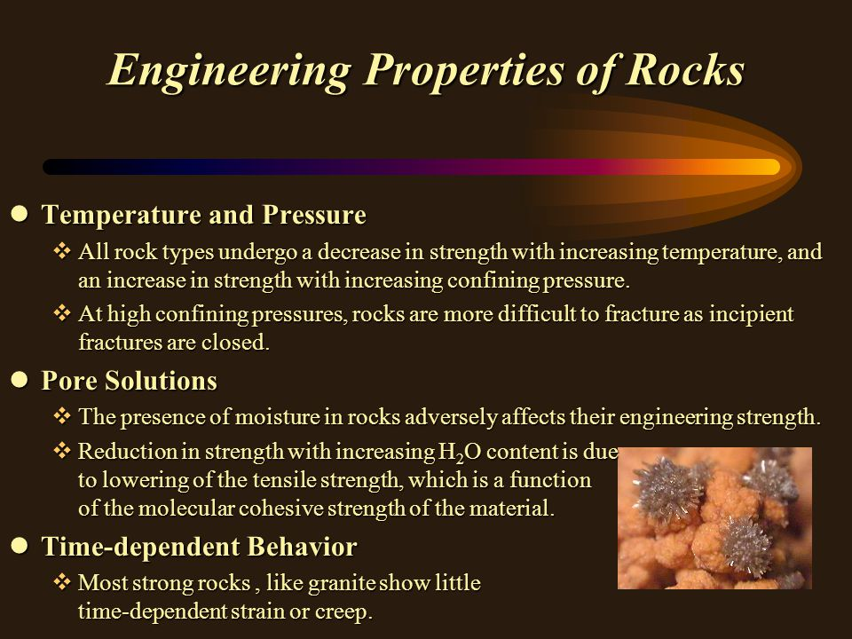 Engineering Properties of Rocks lTemperature and Pressure vAll rock types undergo a decrease in strength with increasing temperature, and an increase in strength with increasing confining pressure.