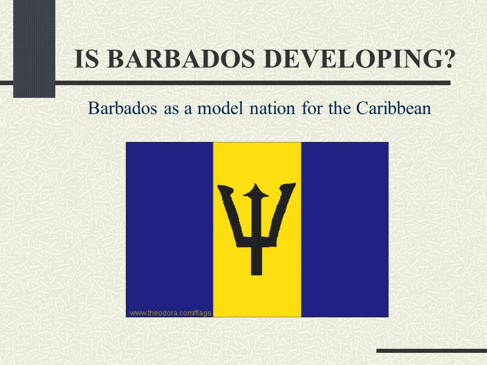 IS BARBADOS DEVELOPING? Barbados as a model nation for the Caribbean