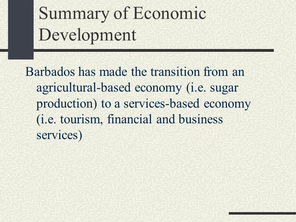 Summary of Economic Development Barbados has made the transition from an agricultural-based economy (i.e.