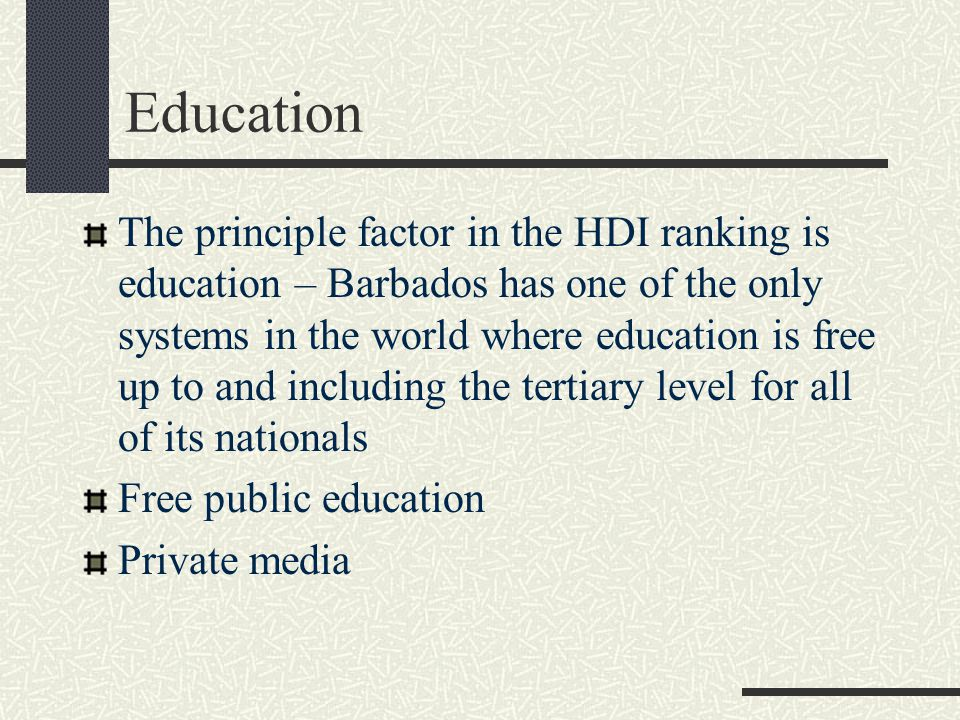 Education The principle factor in the HDI ranking is education – Barbados has one of the only systems in the world where education is free up to and including the tertiary level for all of its nationals Free public education Private media