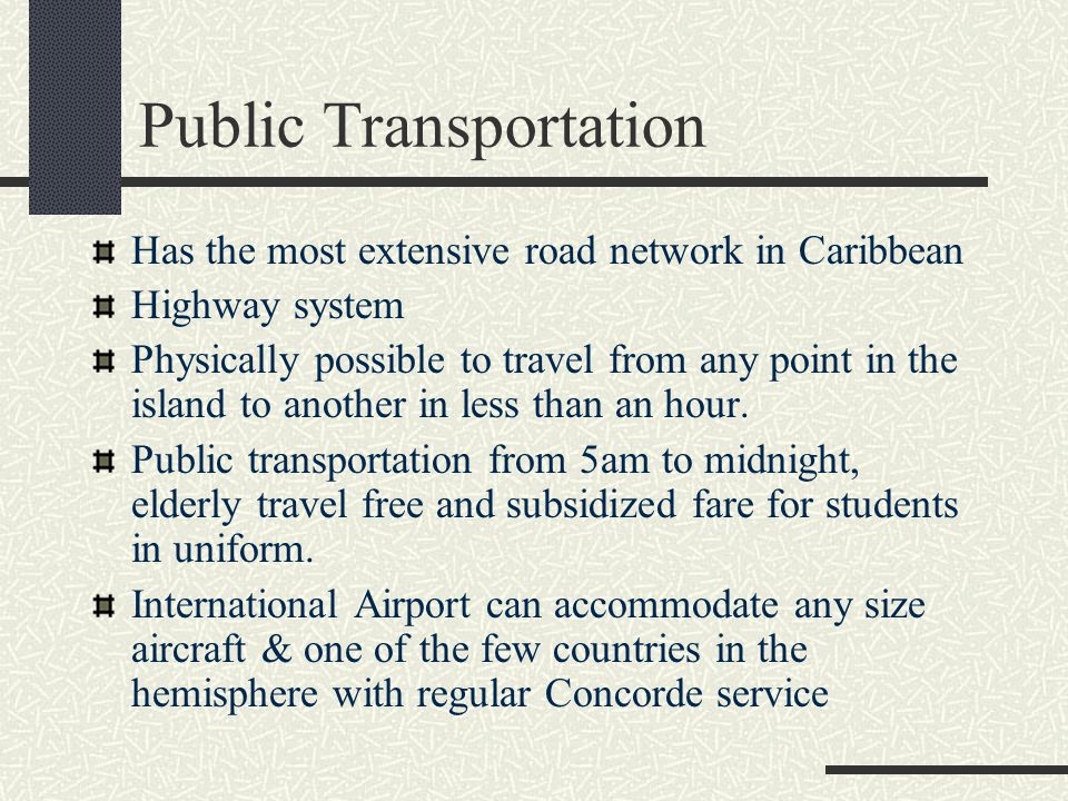 Public Transportation Has the most extensive road network in Caribbean Highway system Physically possible to travel from any point in the island to another in less than an hour.