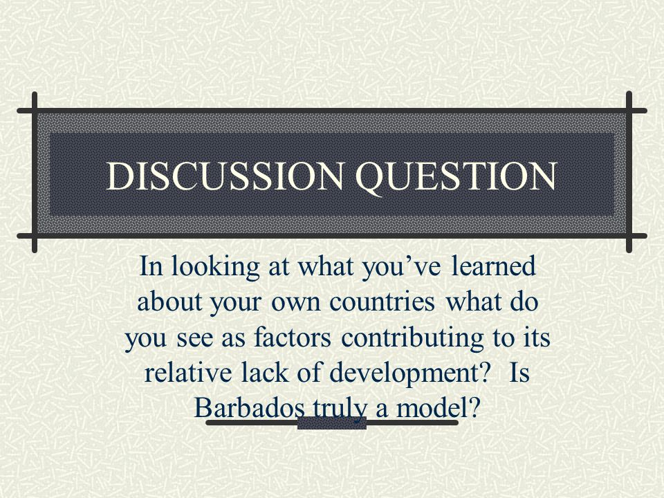 DISCUSSION QUESTION In looking at what you've learned about your own countries what do you see as factors contributing to its relative lack of development.