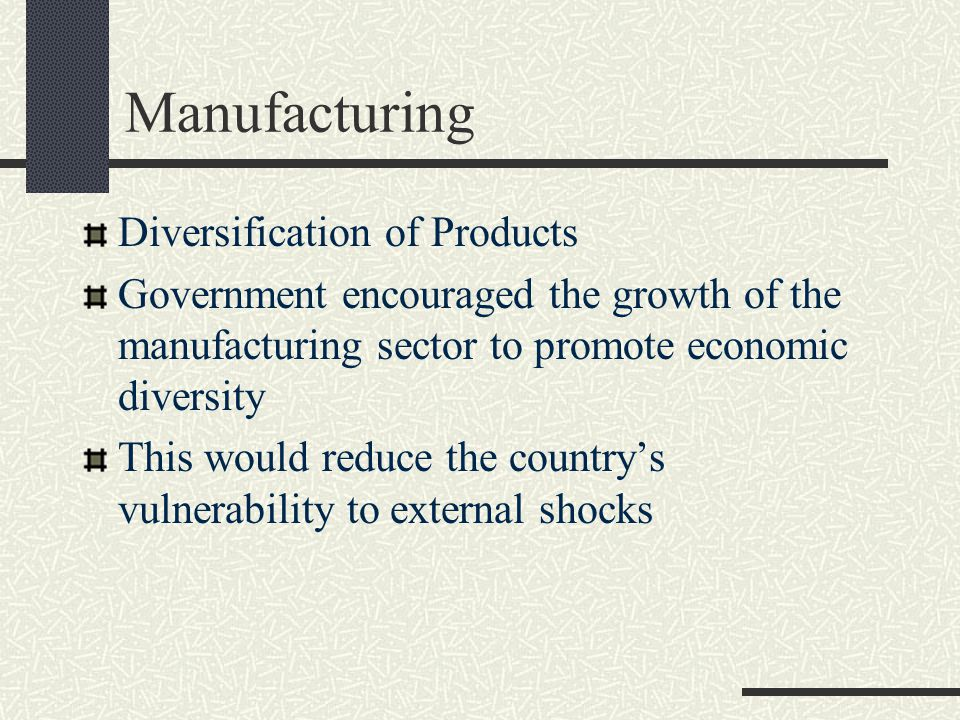 Manufacturing Diversification of Products Government encouraged the growth of the manufacturing sector to promote economic diversity This would reduce the country's vulnerability to external shocks
